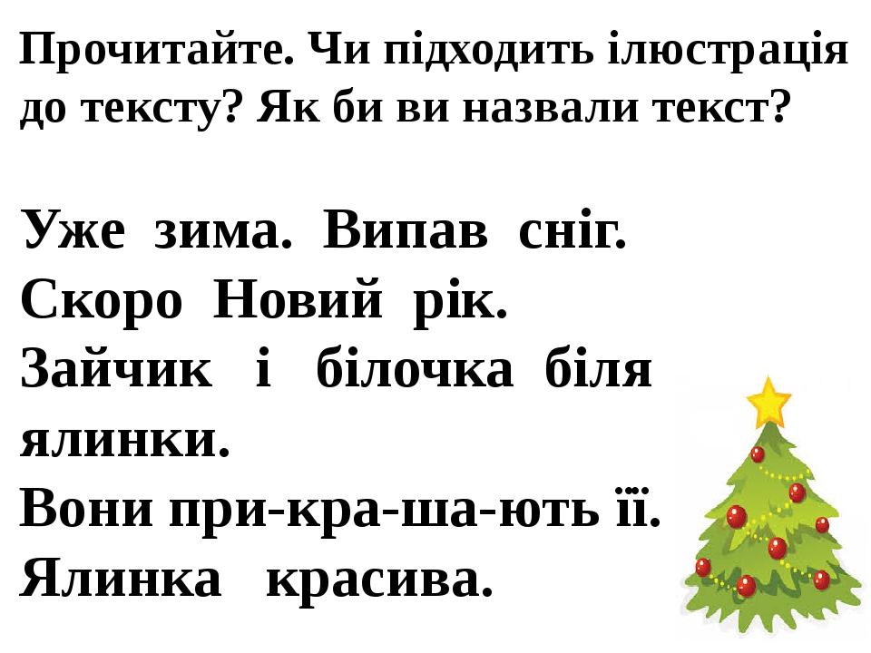 Прочитайте. Чи підходить ілюстрація до тексту? Як би ви назвали текст? Уже зима. Випав сніг. Скоро Новий рік. Зайчик і білочка біля ялинки. Вони пр...