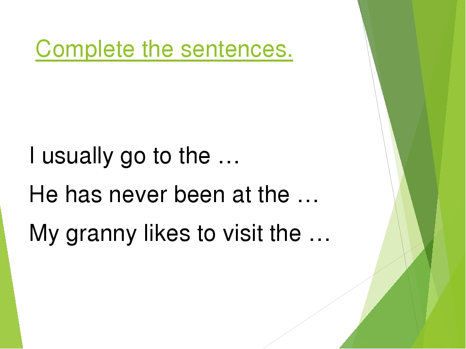 Complete the sentences. I usually go to the … He has never been at the … My granny likes to visit the …