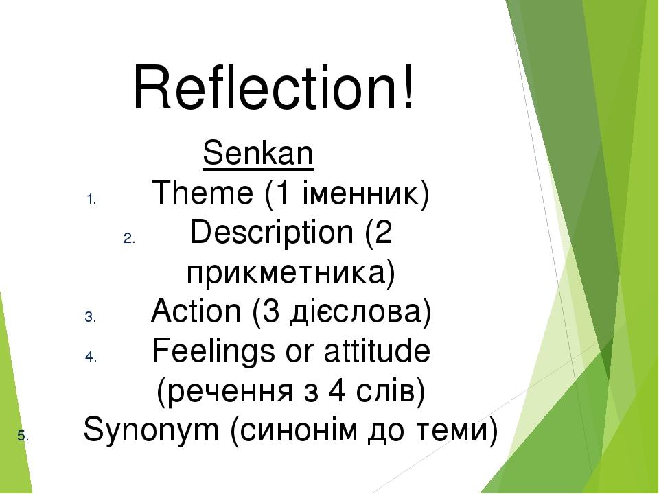 Reflection! Senkan Theme (1 іменник) Description (2 прикметника) Action (3 дієслова) Feelings or attitude (речення з 4 слів) Synonym (синонім до теми)