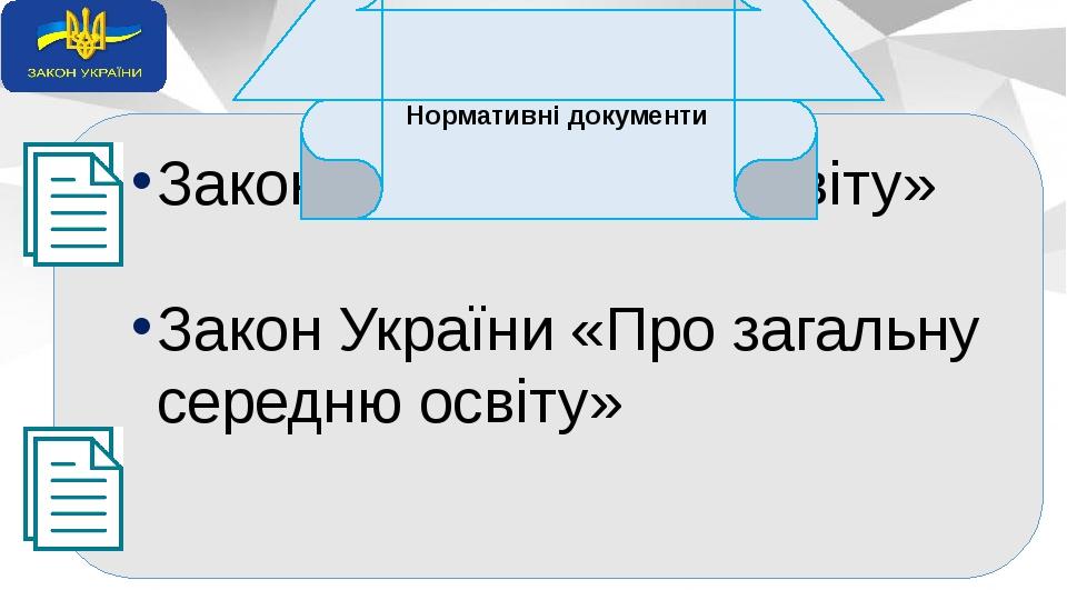 Закон України «Про освіту» Закон України «Про загальну середню освіту» Нормативні документи