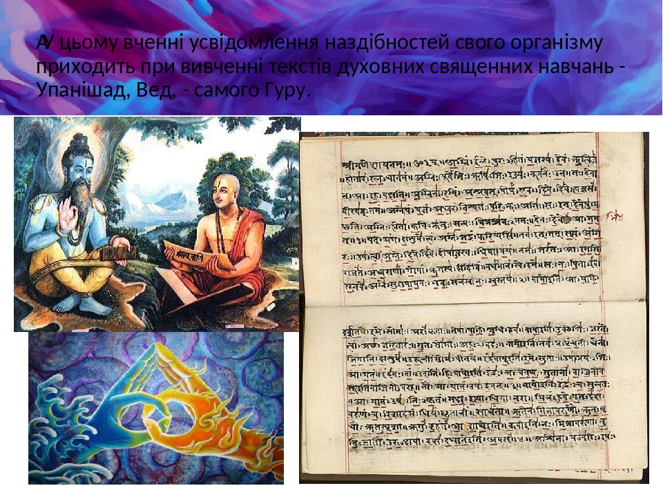 У цьому вченні усвідомлення наздібностей свого організму приходить при вивченні текстів духовних священних навчань - Упанішад, Вед, - самого Гуру.