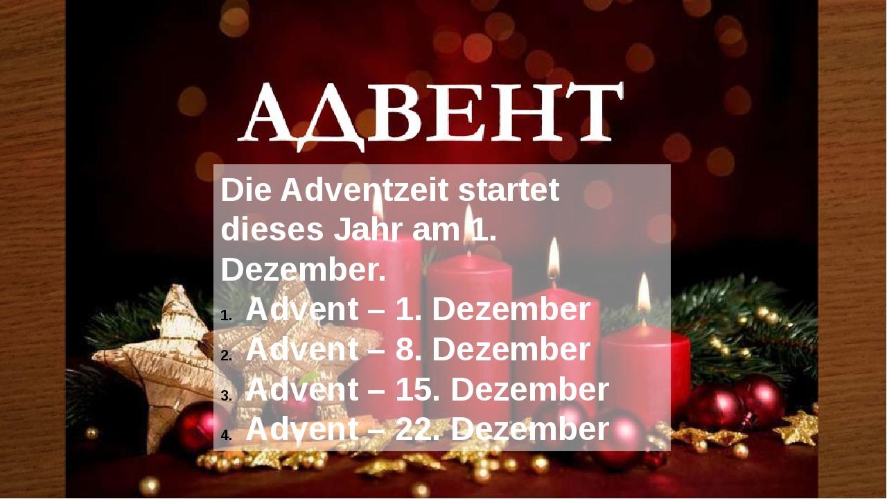 Die Adventzeit startet dieses Jahr am 1. Dezember. Advent – 1. Dezember Advent – 8. Dezember Advent – 15. Dezember Advent – 22. Dezember