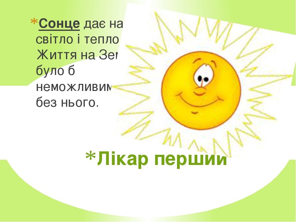 Сонце дає нам світло і тепло. Життя на Землі було б неможливим без нього. Лікар перший