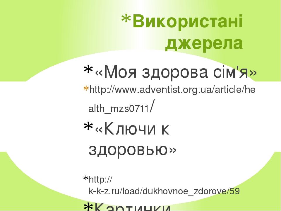 Використані джерела «Моя здорова сім'я» http://www.adventist.org.ua/article/health_mzs0711/ «Ключи к здоровью» http://k-k-z.ru/load/dukhovnoe_zdoro...