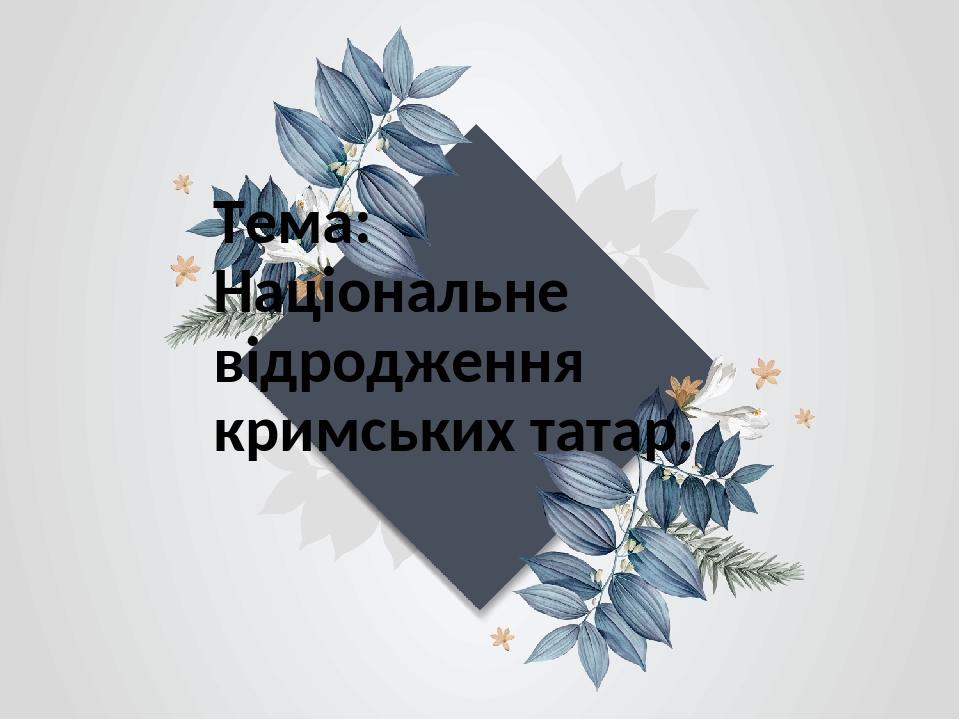 Тема: Національне відродження кримських татар.