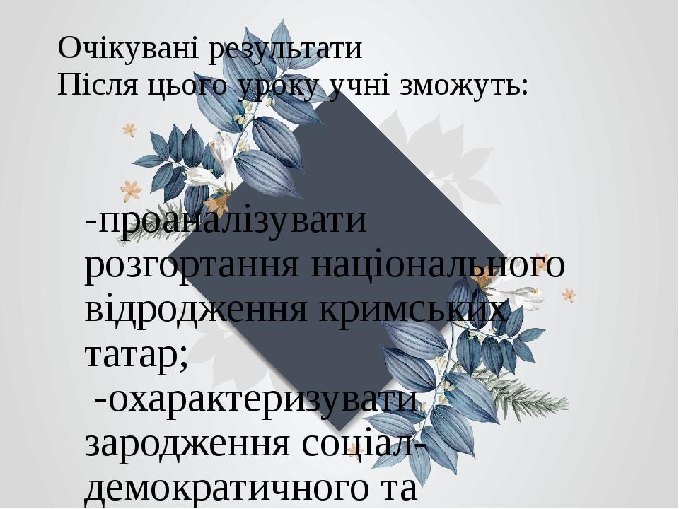 Очікувані результати Після цього уроку учні зможуть: -проаналізувати розгортання національного відродження кримських татар; -охарактеризувати зарод...