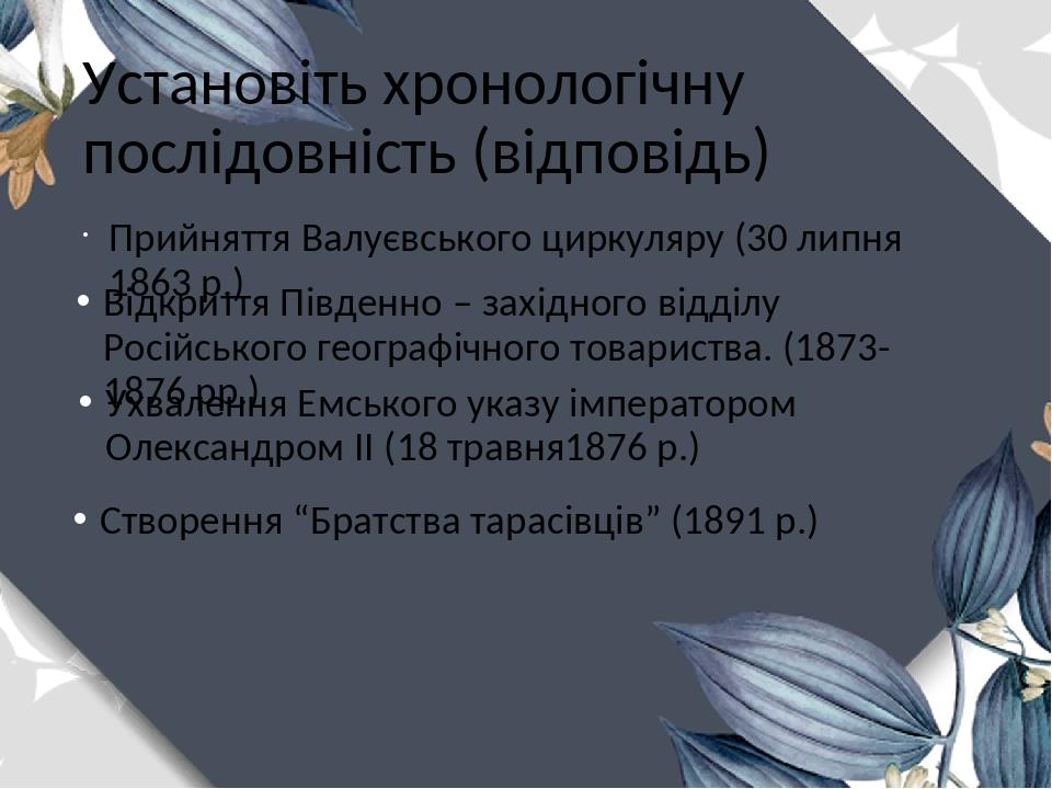 Установіть хронологічну послідовність (відповідь) Прийняття Валуєвського циркуляру (30 липня 1863 р.) Відкриття Південно – західного відділу Російс...