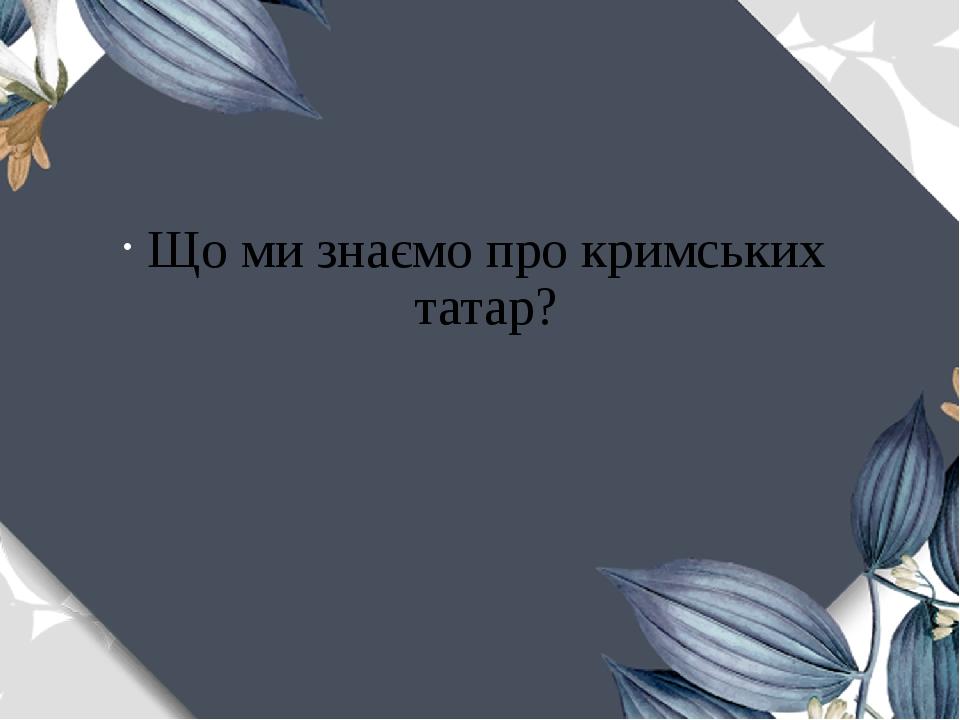 Що ми знаємо про кримських татар?