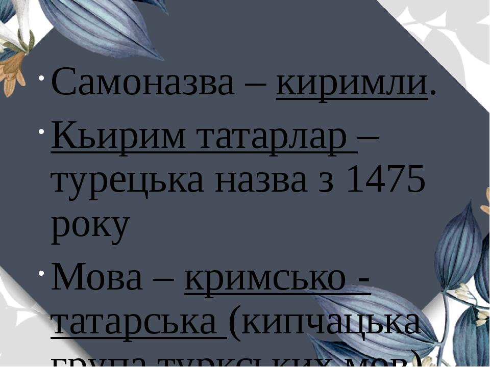 Самоназва – киримли. Кьирим татарлар – турецька назва з 1475 року Мова – кримсько - татарська (кипчацька група туркських мов) Релігія – іслам (суніти)