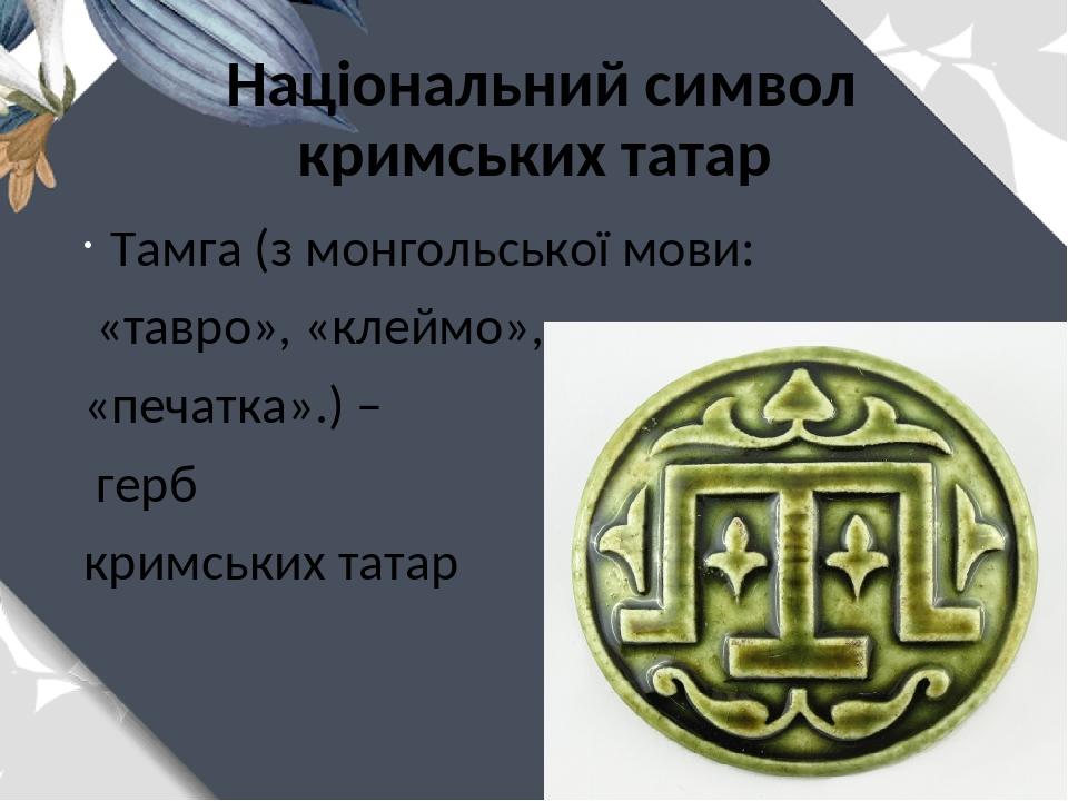 Національний символ кримських татар Тамга (з монгольської мови: «тавро», «клеймо», «печатка».) – герб кримських татар