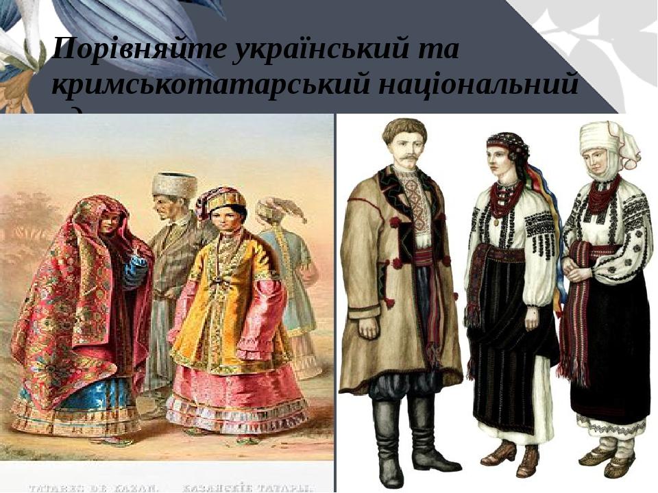 Порівняйте український та кримськотатарський національний одяг.