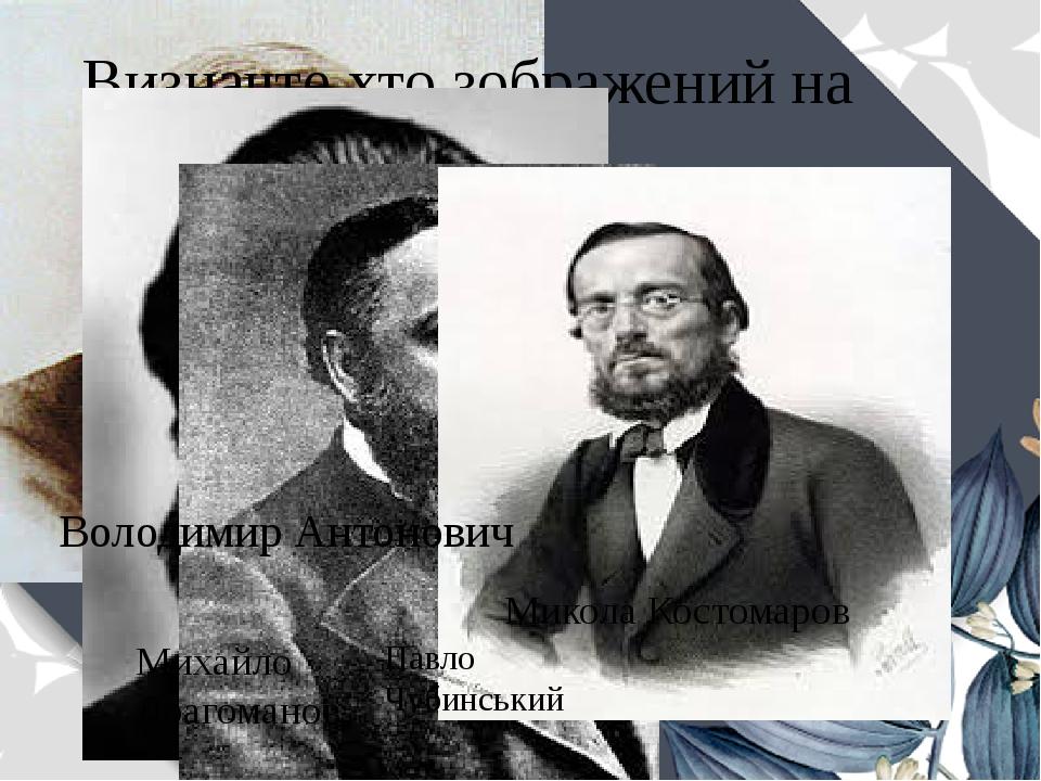 Визначте хто зображений на портретах Володимир Антонович Михайло Драгоманов Павло Чубинський Микола Костомаров