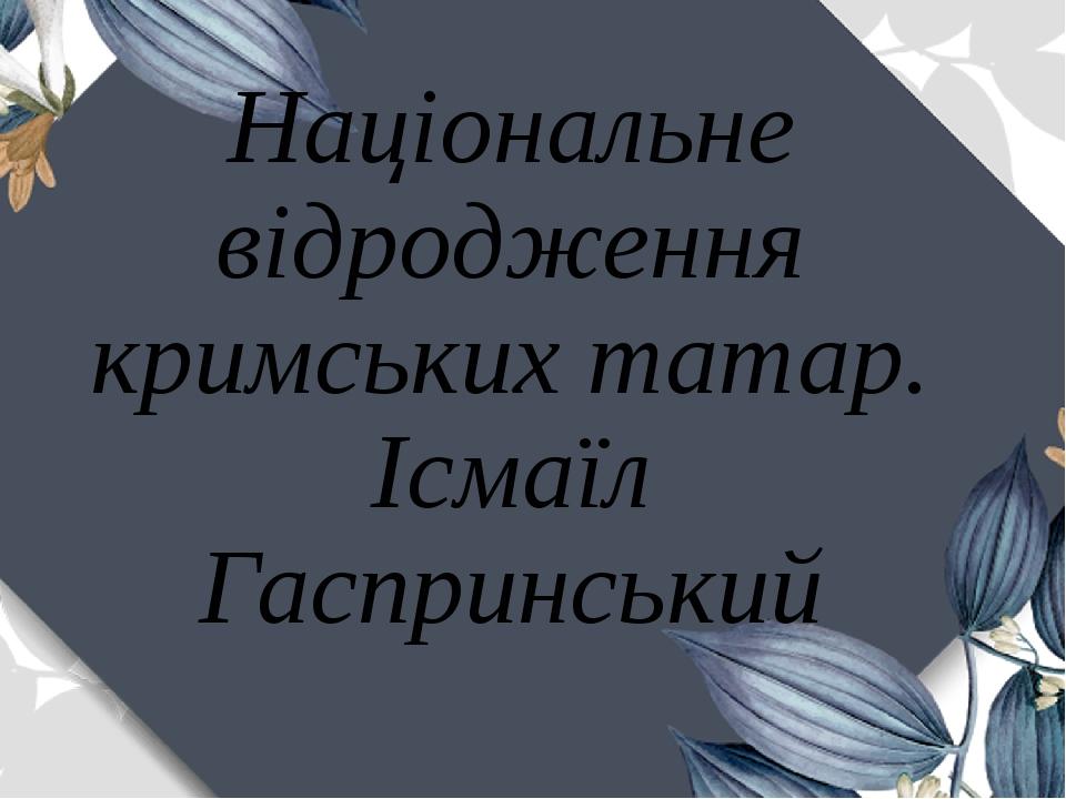 Національне відродження кримських татар. Ісмаїл Гаспринський