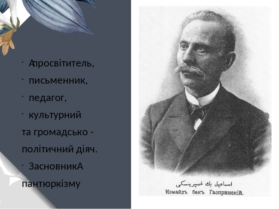 просвітитель, письменник, педагог, культурний та громадсько - політичний діяч. Засновник пантюркізму