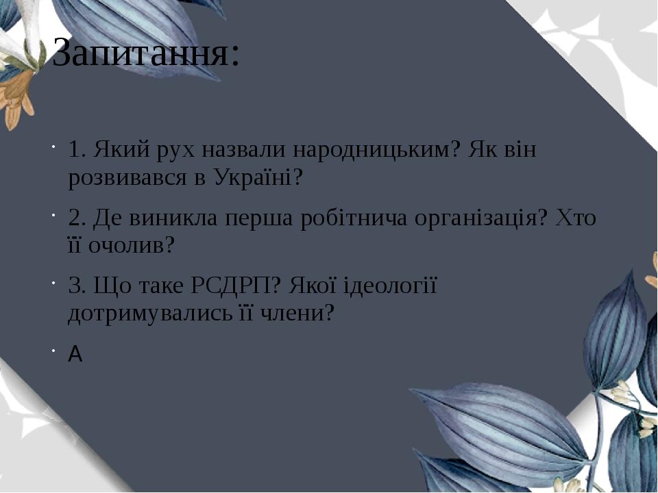 Запитання: 1. Який рух назвали народницьким? Як він розвивався в Україні? 2. Де виникла перша робітнича організація? Хто її очолив? 3. Що таке РСДР...
