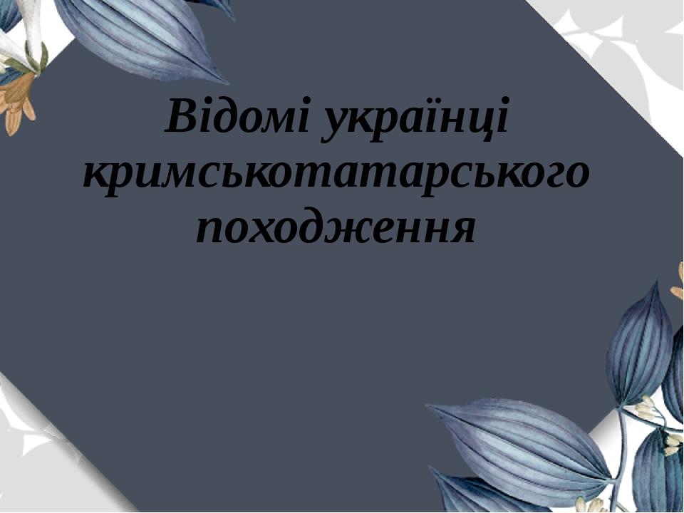 Відомі українці кримськотатарського походження