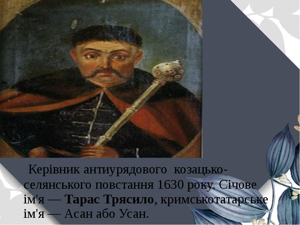 Керівник антиурядового козацько-селянського повстання 1630 року. Січове ім'я—Тарас Трясило, кримськотатарське ім'я— Асан або Усан.
