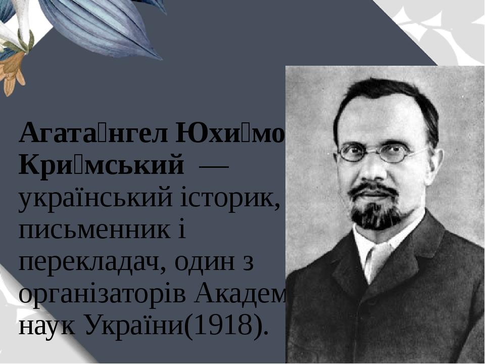 Агата́нгелЮхи́мович Кри́мський— українськийісторик, письменникі перекладач, один з організаторівАкадемії наук України(1918).