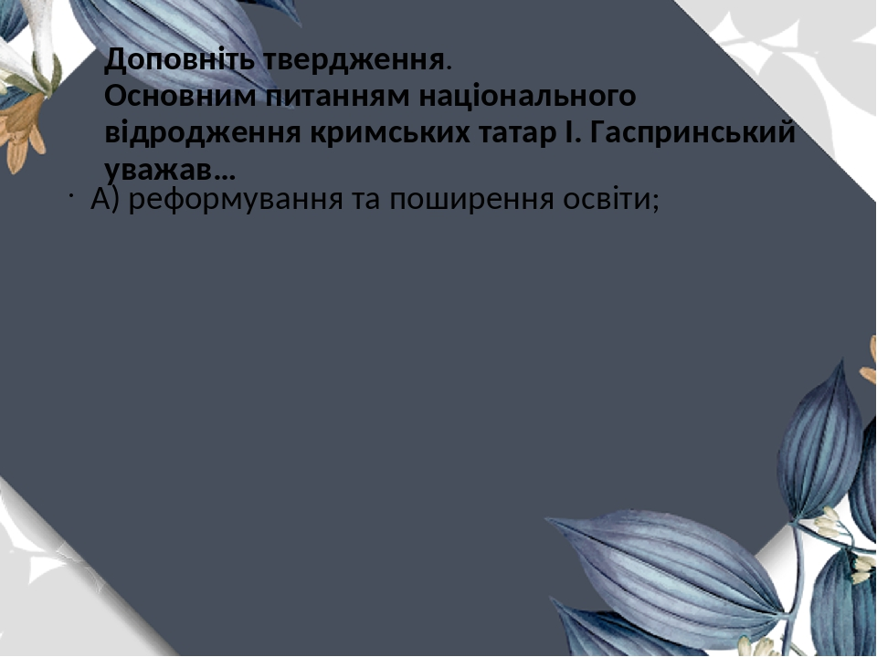 Доповніть твердження. Основним питанням національного відродження кримських татар І. Гаспринський уважав… А) реформування та поширення освіти;