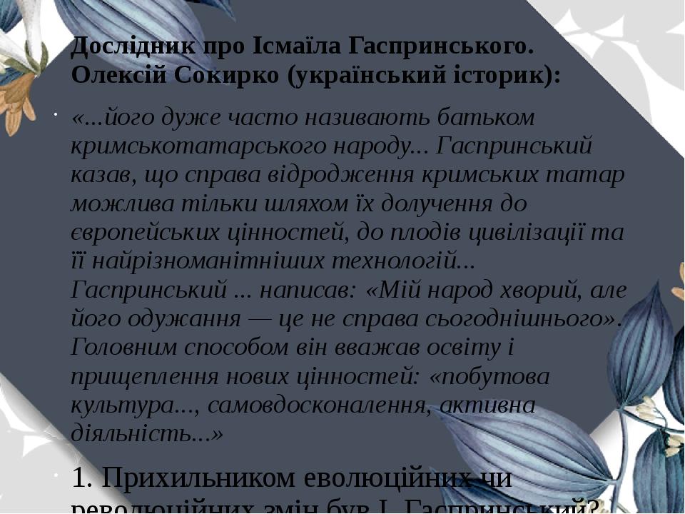 Дослідник про Ісмаїла Гаспринського. Олексій Сокирко (український історик): «...його дуже часто називають батьком кримськотатарського народу... Гас...