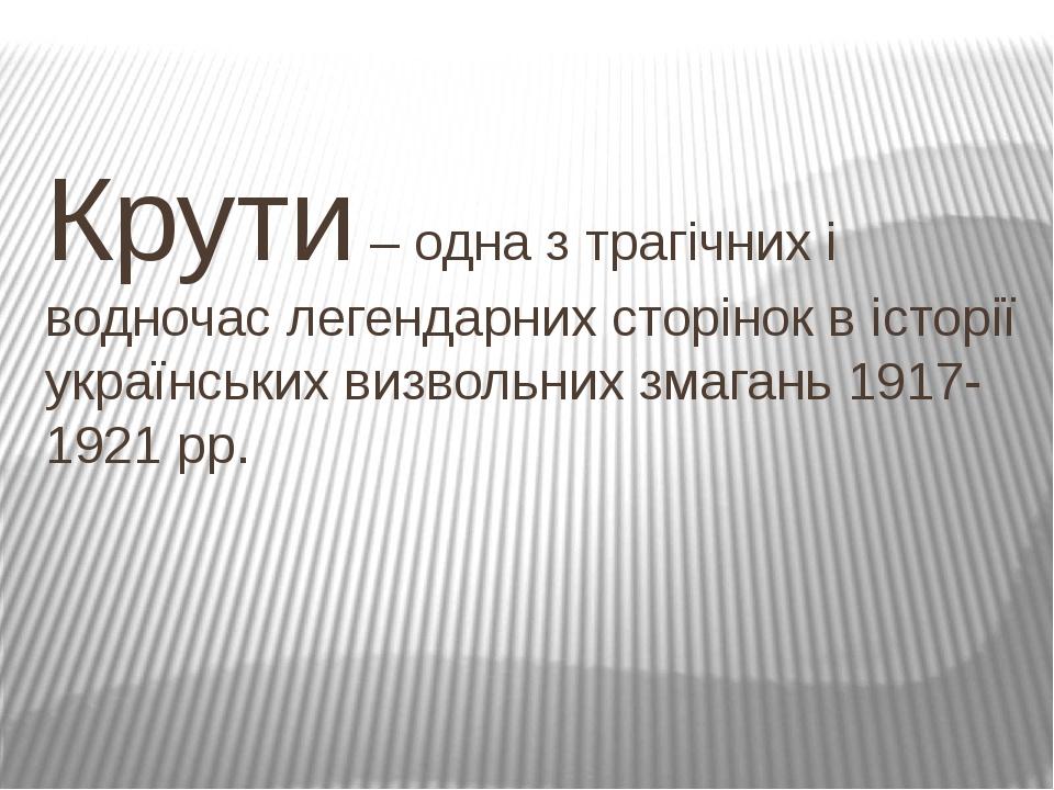 Крути – одна з трагічних і водночас легендарних сторінок в історії українських визвольних змагань 1917-1921 рр.