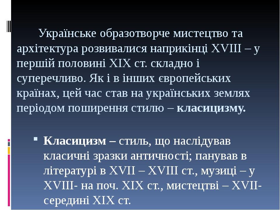 Українське образотворче мистецтво та архітектура розвивалися наприкінці XVIII– у першій половині ХІХст. складно і суперечливо. Як і в інших європ...