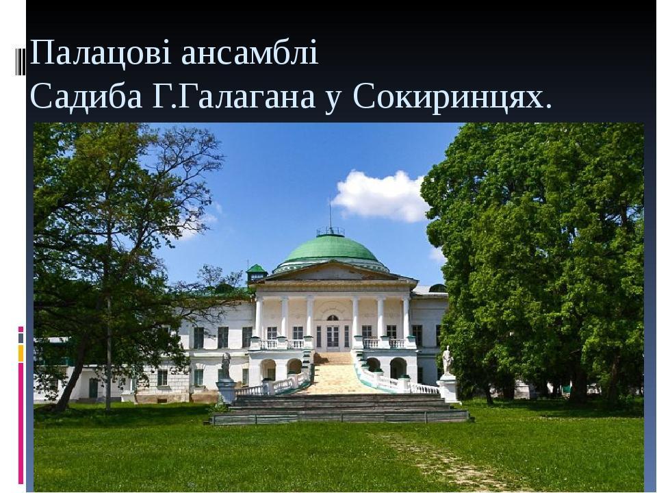 Палацові ансамблі Садиба Г.Галагана у Сокиринцях.