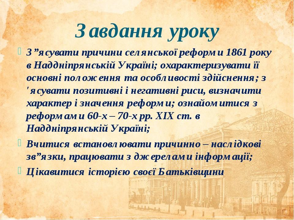"""Завдання уроку З""""ясувати причини селянської реформи 1861 року в Наддніпрянській Україні; охарактеризувати її основні положення та особливості здійс..."""