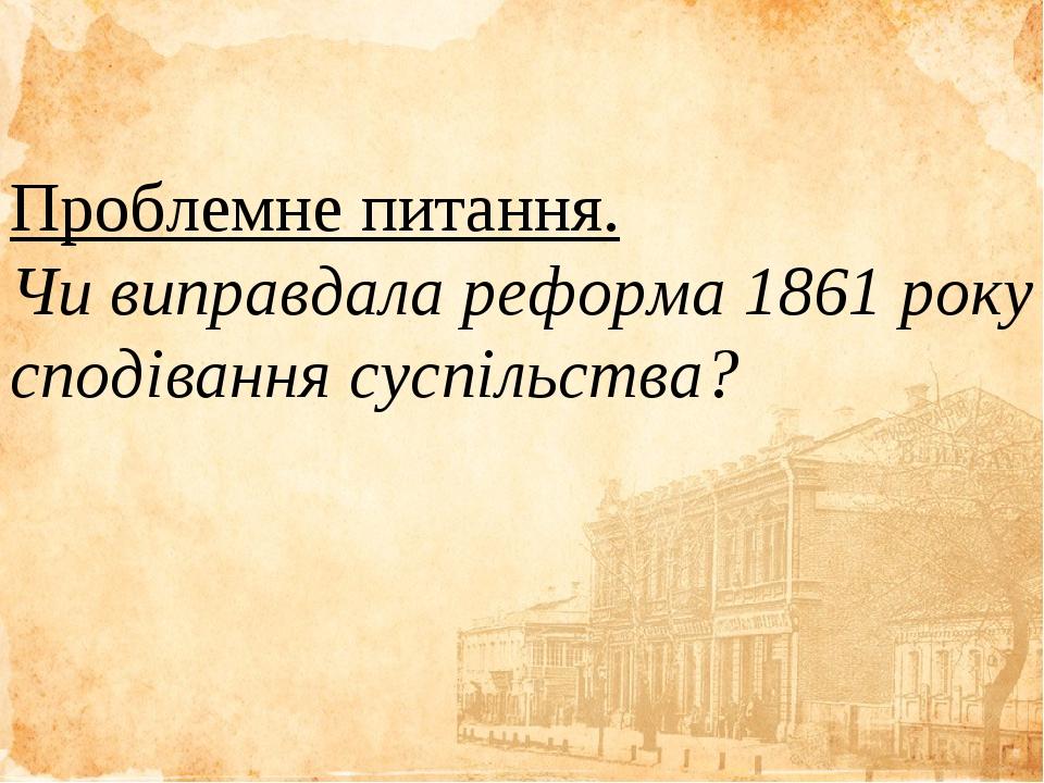 Проблемне питання. Чи виправдала реформа 1861 року сподівання суспільства? Проблемне питання. Чи виправдала реформа 1861 року сподівання суспільства?