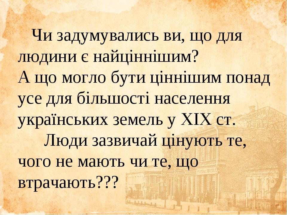 Чи задумувались ви, що для людини є найціннішим? А що могло бути ціннішим понад усе для більшості населення українських земель у ХІХ ст. Люди зазви...