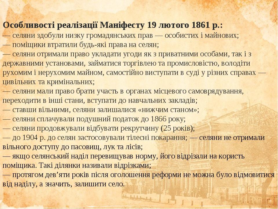 Особливості реалізації Маніфесту 19 лютого 1861 р.: — селяни здобули низку громадянських прав — особистих і майнових; — поміщики втратили будь-які ...