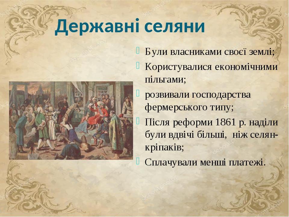 Державні селяни Були власниками своєї землі; Користувалися економічними пільгами; розвивали господарства фермерського типу; Після реформи 1861 р. н...