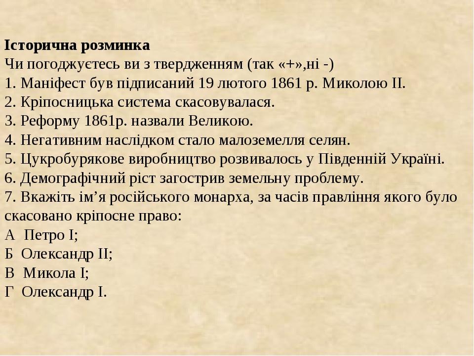 Історична розминка Чи погоджуєтесь ви з твердженням (так «+»,ні -) 1. Маніфест був підписаний 19 лютого 1861 р. Миколою ІІ. 2. Кріпосницька систе...