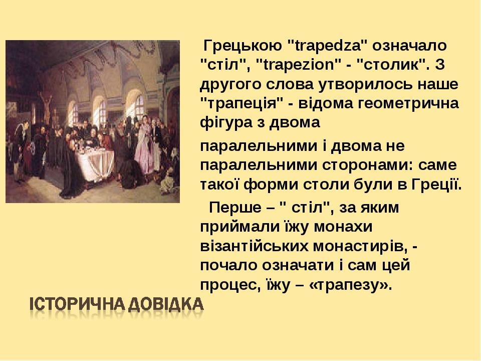 """Грецькою """"trapedza"""" означало """"стіл"""", """"trapezion"""" - """"столик"""". З другого слова утворилось наше """"трапеція"""" - відома геометрична фігура з двома паралел..."""