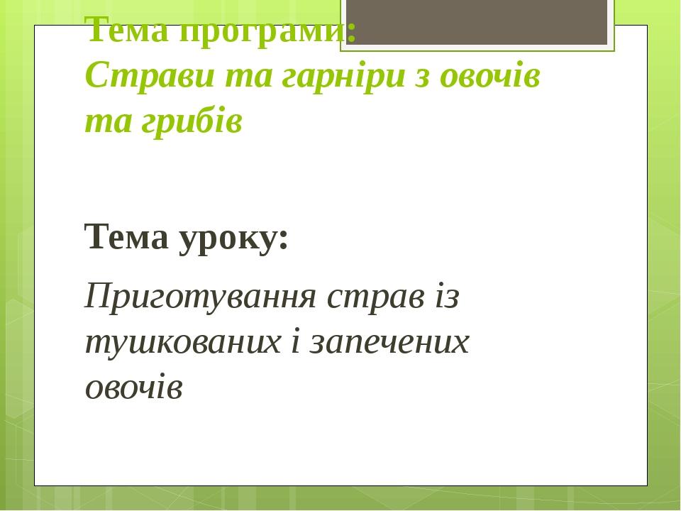 Тема програми: Страви та гарніри з овочів та грибів Тема уроку: Приготування страв із тушкованих і запечених овочів