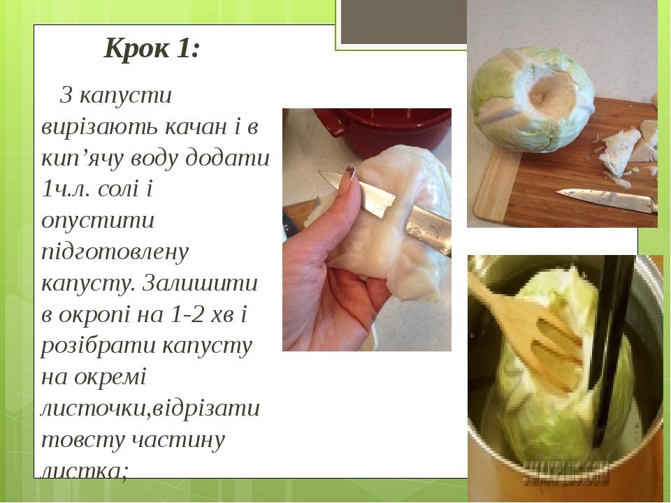 Крок 1: З капусти вирізають качан і в кип'ячу воду додати 1ч.л. солі і опустити підготовлену капусту. Залишити в окропі на 1-2 хв і розібрати капус...