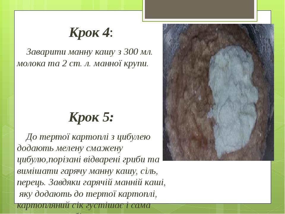 Крок 4: Заварити манну кашу з 300 мл. молока та 2 ст. л. манної крупи. Крок 5: До тертої картоплі з цибулею додають мелену смажену цибулю,порізані ...