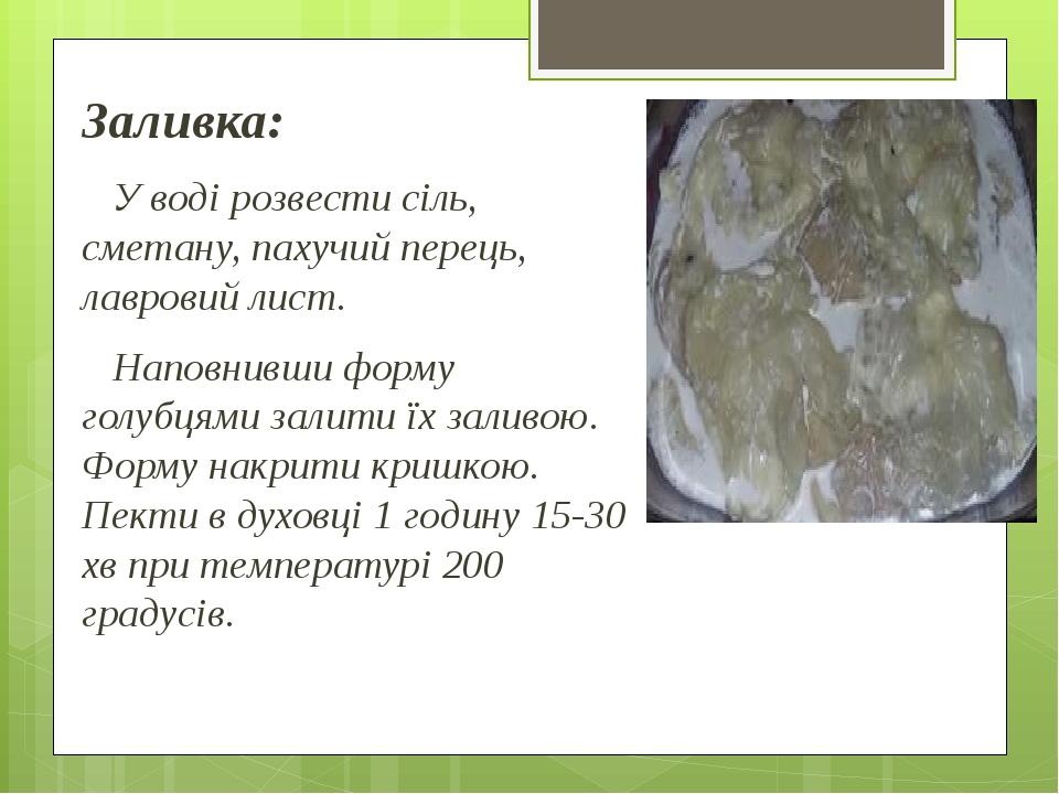 Заливка: У воді розвести сіль, сметану, пахучий перець, лавровий лист. Наповнивши форму голубцями залити їх заливою. Форму накрити кришкою. Пекти в...