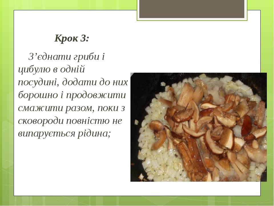 Крок 3: З'єднати гриби і цибулю в одній посудині, додати до них борошно і продовжити смажити разом, поки з сковороди повністю не випарується рідина;