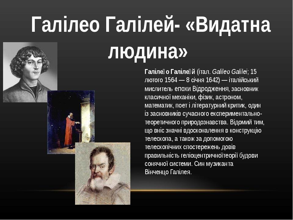 Галіле́о Галіле́й(італ.Galileo Galilei;15 лютого1564—8 січня1642)— італійський мислительепохи Відродження, засновник класичної механіки, ф...