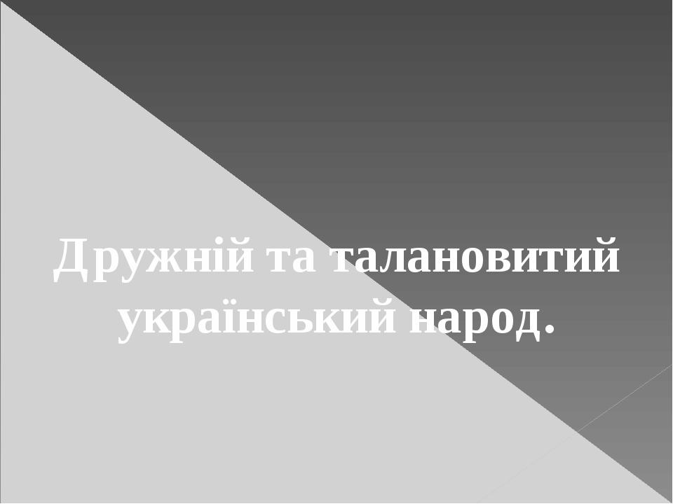 Дружній та талановитий український народ.