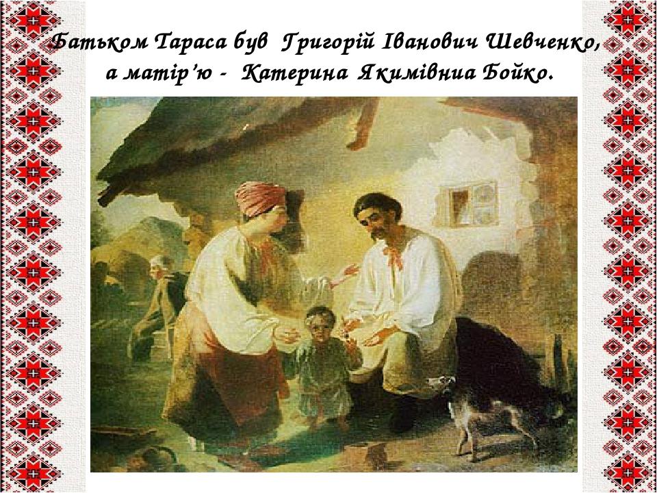 Батьком Тараса був Григорій Іванович Шевченко,  а матір'ю - Катерина Якимівниа Бойко.