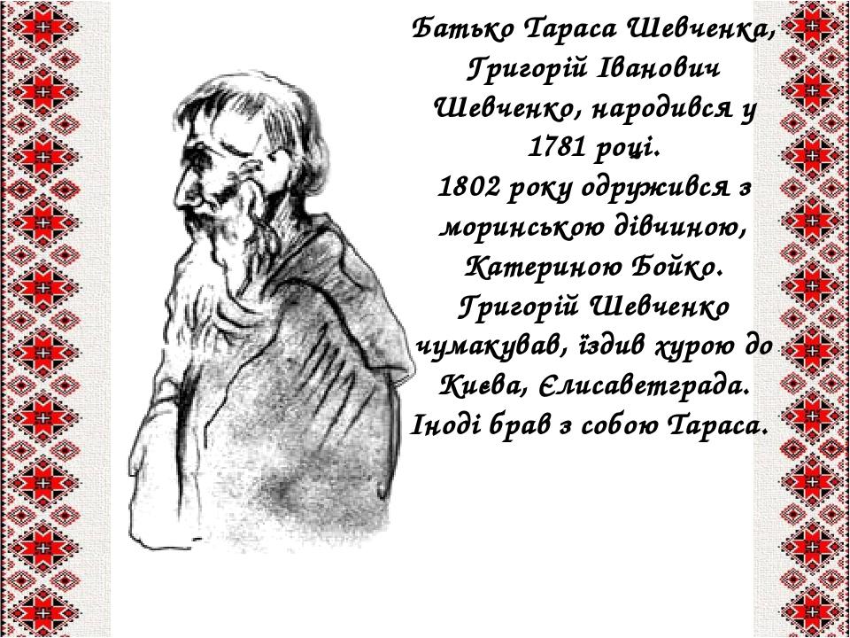 Батько Тараса Шевченка, Григорій Іванович Шевченко, народився у 1781 році.  1802 року одружився з моринською дівчиною, Катериною Бойко.  Григорій Ш...