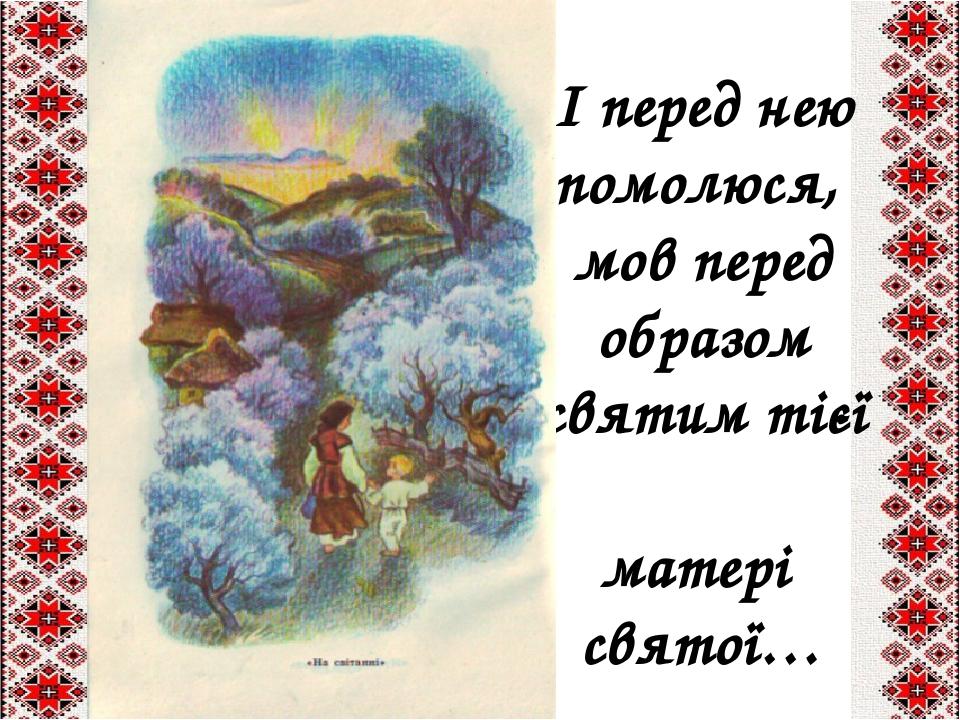 І перед нею помолюся,  мов перед  образом святим тієї  матері святої…