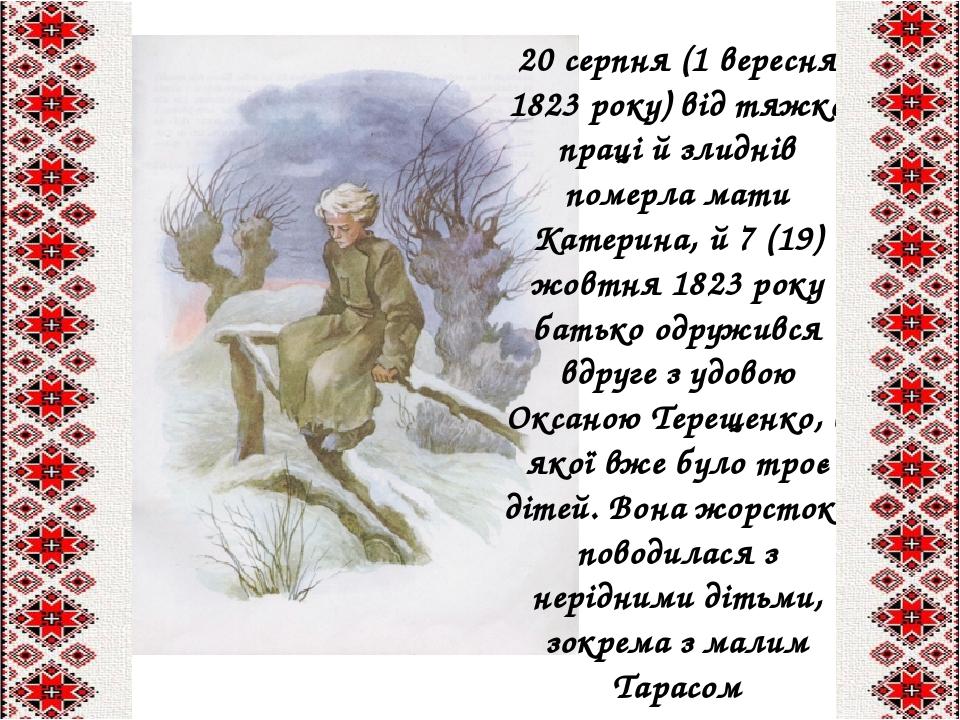 20серпня(1 вересня 1823 року) від тяжкої праці й злиднів померла мати Катерина, й7(19) жовтня 1823року батько одружився вдруге з удовою Оксан...