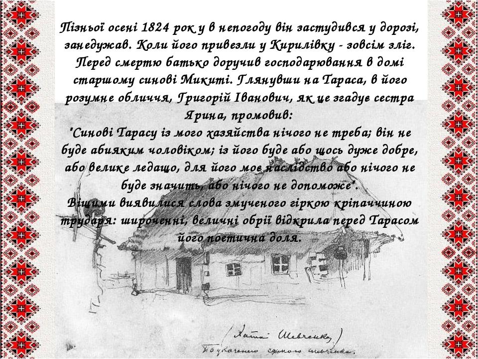 Пізньої осені 1824 рок у в непогоду він застудився у дорозі, занедужав. Коли його привезли у Кирилівку - зовсім зліг. Перед смертю батько доручив г...
