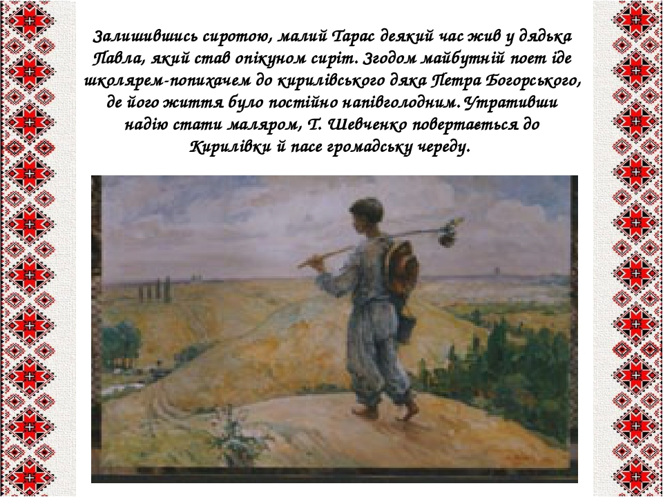 Залишившись сиротою, малий Тарас деякий час жив у дядька Павла, який став опікуном сиріт. Згодом майбутній поет іде школярем-попихачем до кирилівсь...