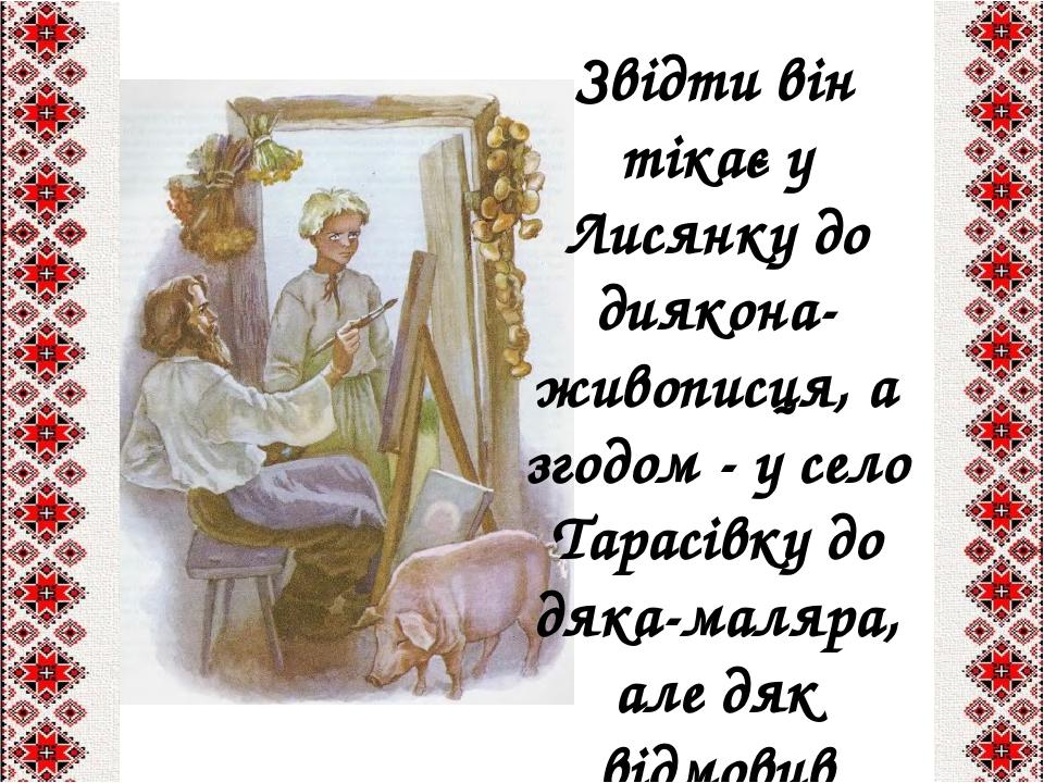 Звідти він тікає у Лисянку до диякона-живописця, а згодом - у село Тарасівку до дяка-маляра, але дяк відмовив йому.