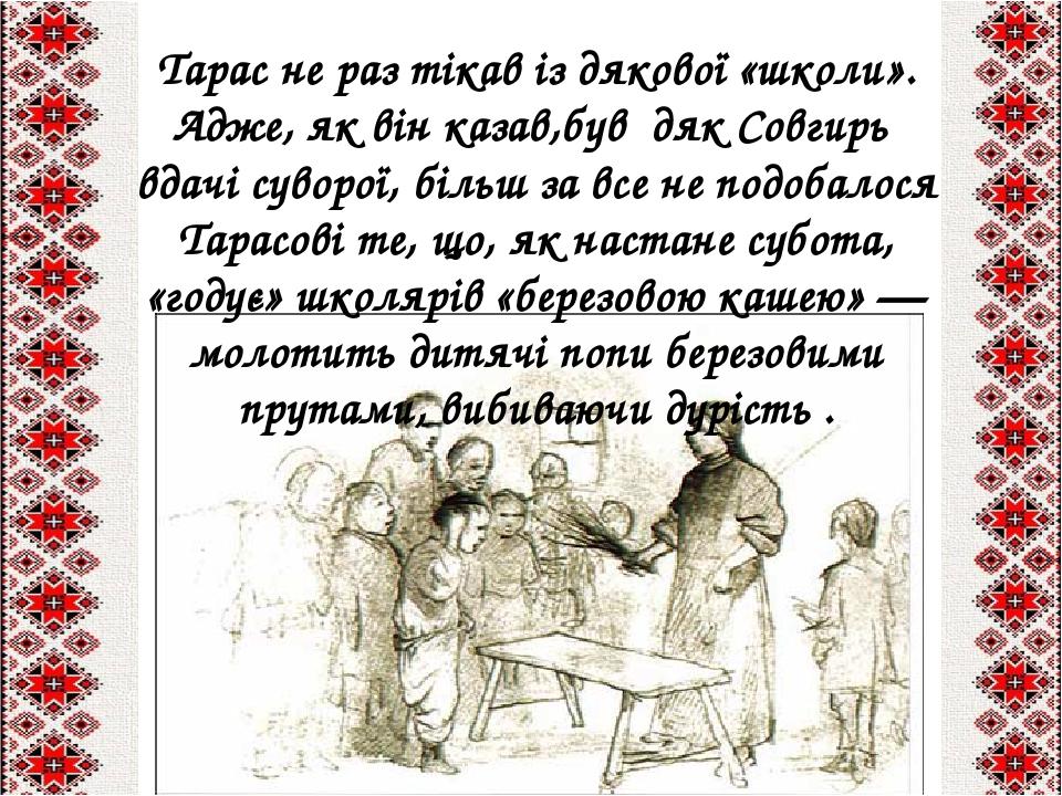Тарас не раз тікав із дякової «школи». Адже, як він казав,був дяк Совгирь вдачі суворої, більш за все не подобалося Тарасові те, що, як настане суб...