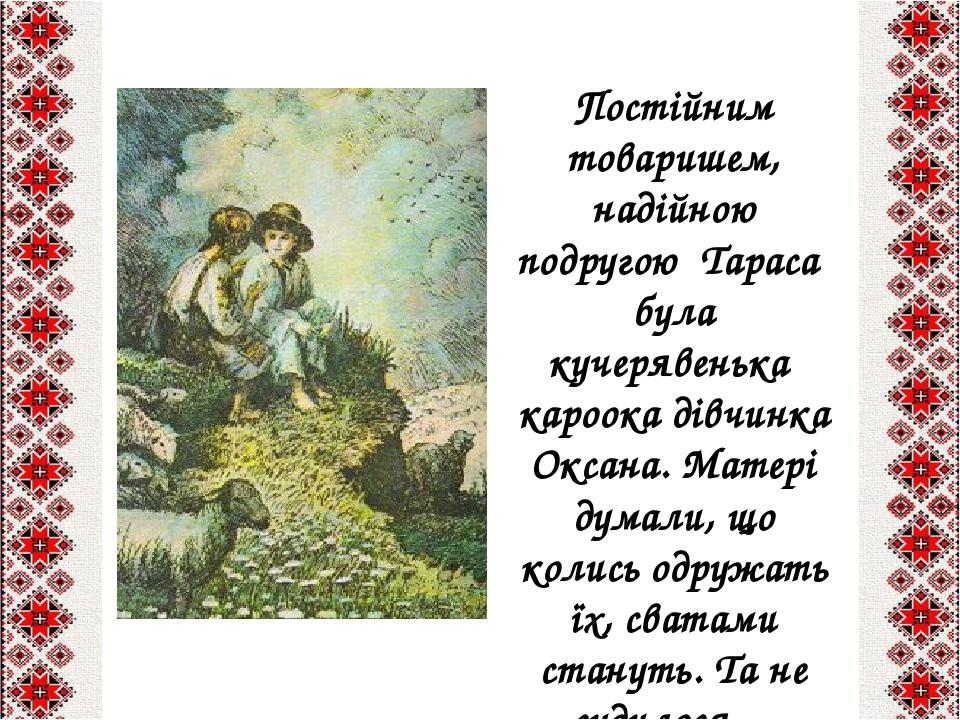 Постійним товаришем, надійною подругою Тараса була кучерявенька кароока дівчинка Оксана. Матері думали, що колись одружать їх, сватами стануть. Та ...